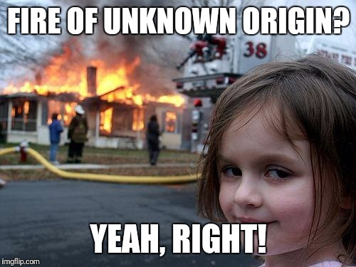 Disaster Girl Meme | FIRE OF UNKNOWN ORIGIN? YEAH, RIGHT! | image tagged in memes,disaster girl | made w/ Imgflip meme maker