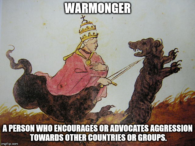 WARMONGER A PERSON WHO ENCOURAGES OR ADVOCATES AGGRESSION TOWARDS OTHER COUNTRIES OR GROUPS. | image tagged in god,pope,religion,warmonger,dogs,athiesm | made w/ Imgflip meme maker
