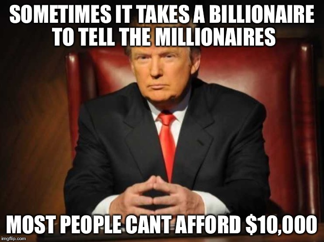 Trump | SOMETIMES IT TAKES A BILLIONAIRE TO TELL THE MILLIONAIRES MOST PEOPLE CANT AFFORD $10,000 | image tagged in trump | made w/ Imgflip meme maker