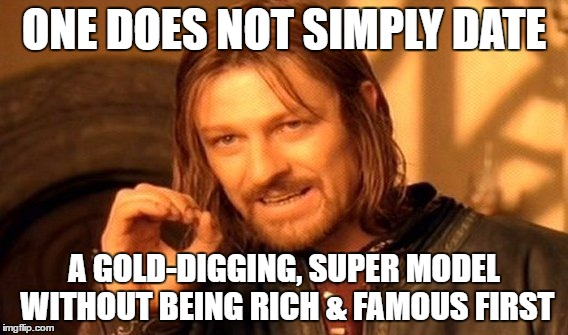 One Does Not Simply | ONE DOES NOT SIMPLY DATE A GOLD-DIGGING, SUPER MODEL WITHOUT BEING RICH & FAMOUS FIRST | image tagged in memes,one does not simply | made w/ Imgflip meme maker