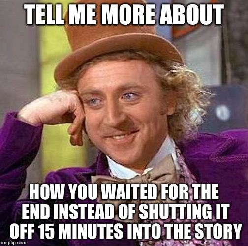 Creepy Condescending Wonka Meme | TELL ME MORE ABOUT HOW YOU WAITED FOR THE END INSTEAD OF SHUTTING IT OFF 15 MINUTES INTO THE STORY | image tagged in memes,creepy condescending wonka | made w/ Imgflip meme maker