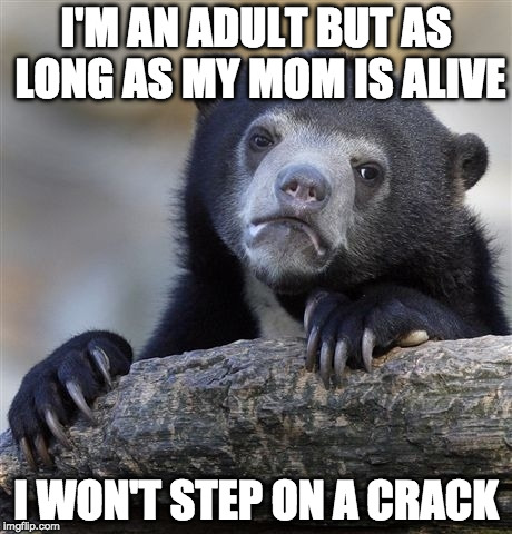 Better safe than sorry. |  I'M AN ADULT BUT AS LONG AS MY MOM IS ALIVE; I WON'T STEP ON A CRACK | image tagged in memes,confession bear,mom,bacon,step on a crack,mother's day | made w/ Imgflip meme maker