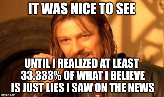 One Does Not Simply Meme | IT WAS NICE TO SEE UNTIL I REALIZED AT LEAST 33.333% OF WHAT I BELIEVE IS JUST LIES I SAW ON THE NEWS | image tagged in memes,one does not simply | made w/ Imgflip meme maker