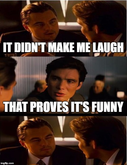 IT DIDN'T MAKE ME LAUGH THAT PROVES IT'S FUNNY | made w/ Imgflip meme maker