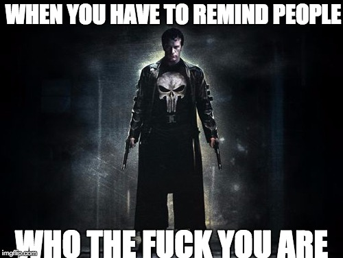 TF You Are Punisher | WHEN YOU HAVE TO REMIND PEOPLE WHO THE F**K YOU ARE | image tagged in punisher,remind people,who the fuck you are,ass kicking,marvel | made w/ Imgflip meme maker