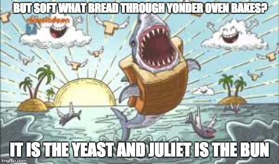 Sharkspeare | BUT SOFT WHAT BREAD THROUGH YONDER OVEN BAKES? IT IS THE YEAST AND JULIET IS THE BUN | image tagged in memes,funny meme,bread,shark,shakespeare | made w/ Imgflip meme maker