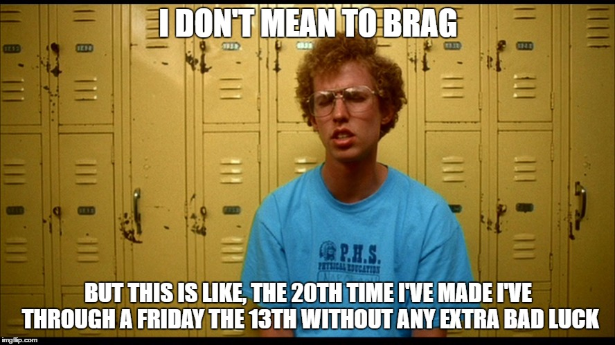 I DON'T MEAN TO BRAG BUT THIS IS LIKE, THE 20TH TIME I'VE MADE I'VE THROUGH A FRIDAY THE 13TH WITHOUT ANY EXTRA BAD LUCK | image tagged in napolean dynamite | made w/ Imgflip meme maker