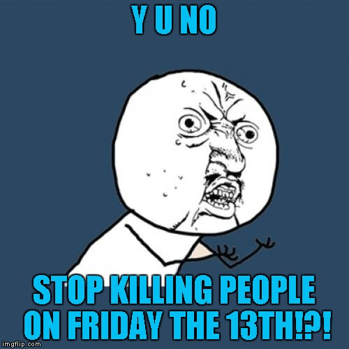 Y U No Meme | Y U NO STOP KILLING PEOPLE ON FRIDAY THE 13TH!?! | image tagged in memes,y u no | made w/ Imgflip meme maker