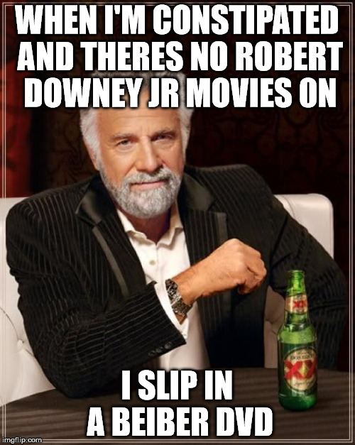 The Most Interesting Man In The World Meme | WHEN I'M CONSTIPATED AND THERES NO ROBERT DOWNEY JR MOVIES 0N I SLIP IN A BEIBER DVD | image tagged in memes,the most interesting man in the world | made w/ Imgflip meme maker
