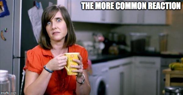 THE MORE COMMON REACTION | made w/ Imgflip meme maker