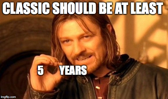 One Does Not Simply Meme | CLASSIC SHOULD BE AT LEAST 5        YEARS | image tagged in memes,one does not simply | made w/ Imgflip meme maker