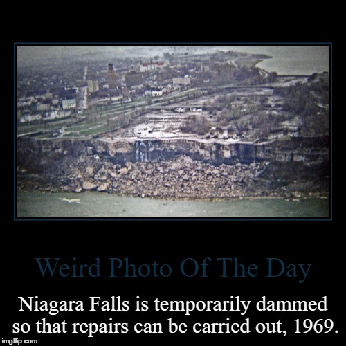 Looks Completely Different Without Water | Weird Photo Of The Day | Niagara Falls is temporarily dammed so that repairs can be carried out, 1969. | image tagged in funny,demotivationals,weird,photo of the day,niagara falls,dammed | made w/ Imgflip demotivational maker