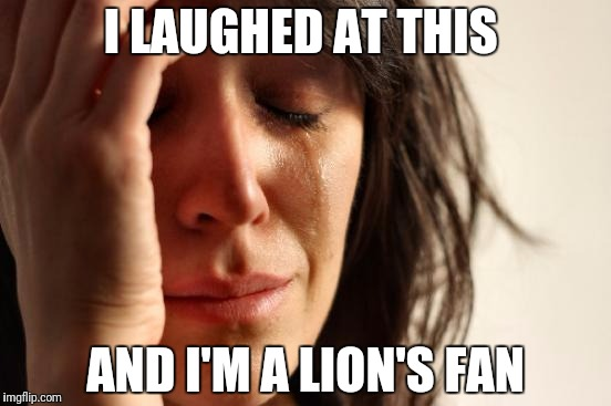First World Problems Meme | I LAUGHED AT THIS AND I'M A LION'S FAN | image tagged in memes,first world problems | made w/ Imgflip meme maker