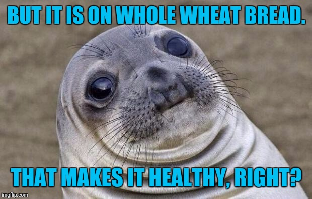 Awkward Moment Sealion Meme | BUT IT IS ON WHOLE WHEAT BREAD. THAT MAKES IT HEALTHY, RIGHT? | image tagged in memes,awkward moment sealion | made w/ Imgflip meme maker