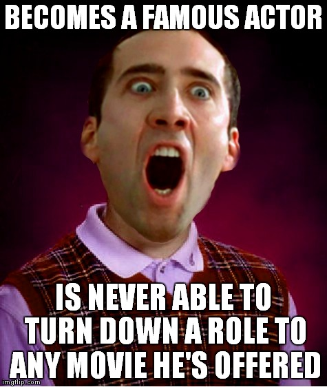 Caged in by bad choices.. | BECOMES A FAMOUS ACTOR IS NEVER ABLE TO TURN DOWN A ROLE TO ANY MOVIE HE'S OFFERED | image tagged in bad luck brian,nick cage | made w/ Imgflip meme maker