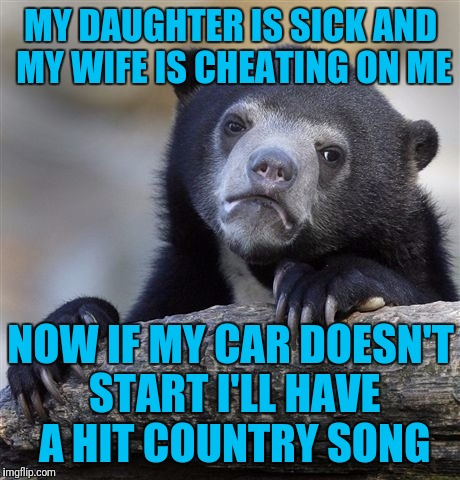 Confession Bear | MY DAUGHTER IS SICK AND MY WIFE IS CHEATING ON ME NOW IF MY CAR DOESN'T START I'LL HAVE A HIT COUNTRY SONG | image tagged in memes,confession bear | made w/ Imgflip meme maker