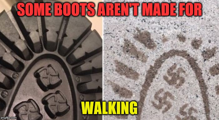 SOME BOOTS AREN'T MADE FOR WALKING | image tagged in nazi boots i guess they were heily recommended by the fuehrer | made w/ Imgflip meme maker