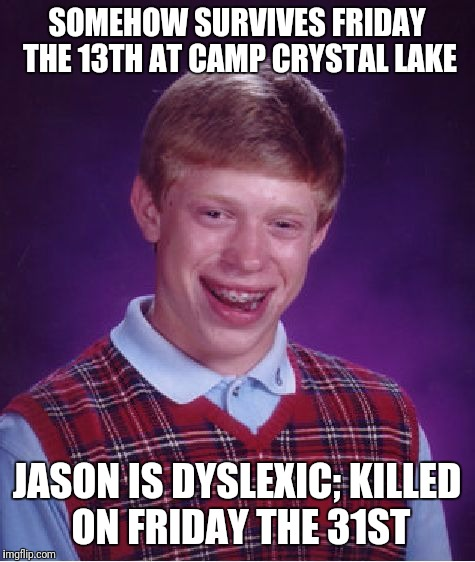 Bad Luck Brian Meme | SOMEHOW SURVIVES FRIDAY THE 13TH AT CAMP CRYSTAL LAKE JASON IS DYSLEXIC; KILLED ON FRIDAY THE 31ST | image tagged in memes,bad luck brian | made w/ Imgflip meme maker
