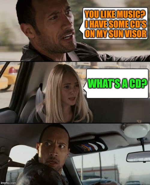 The Rock Driving Meme | YOU LIKE MUSIC? I HAVE SOME CD'S ON MY SUN VISOR WHAT'S A CD? | image tagged in memes,the rock driving | made w/ Imgflip meme maker