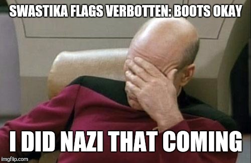 Captain Picard Facepalm Meme | SWASTIKA FLAGS VERBOTTEN: BOOTS OKAY I DID NAZI THAT COMING | image tagged in memes,captain picard facepalm | made w/ Imgflip meme maker