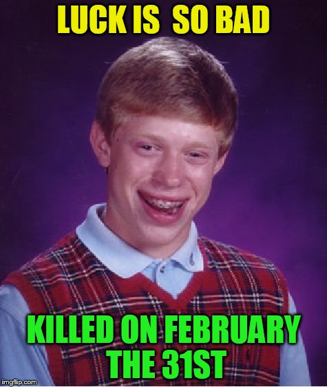 Bad Luck Brian Meme | LUCK IS  SO BAD KILLED ON FEBRUARY THE 31ST | image tagged in memes,bad luck brian | made w/ Imgflip meme maker
