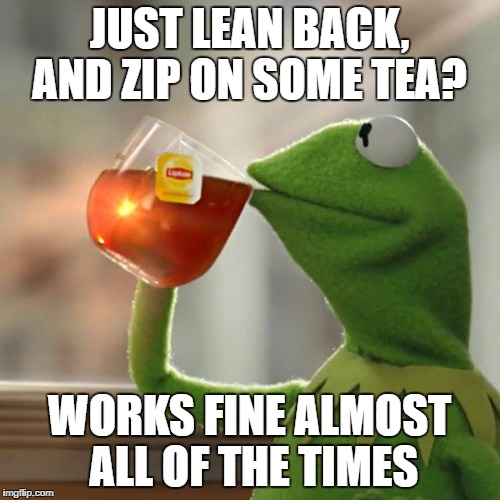 But Thats None Of My Business Meme | JUST LEAN BACK, AND ZIP ON SOME TEA? WORKS FINE ALMOST ALL OF THE TIMES | image tagged in memes,but thats none of my business,kermit the frog | made w/ Imgflip meme maker