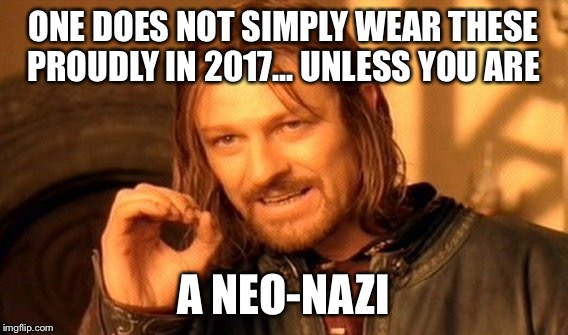 One Does Not Simply Meme | ONE DOES NOT SIMPLY WEAR THESE PROUDLY IN 2017... UNLESS YOU ARE A NEO-NAZI | image tagged in memes,one does not simply | made w/ Imgflip meme maker