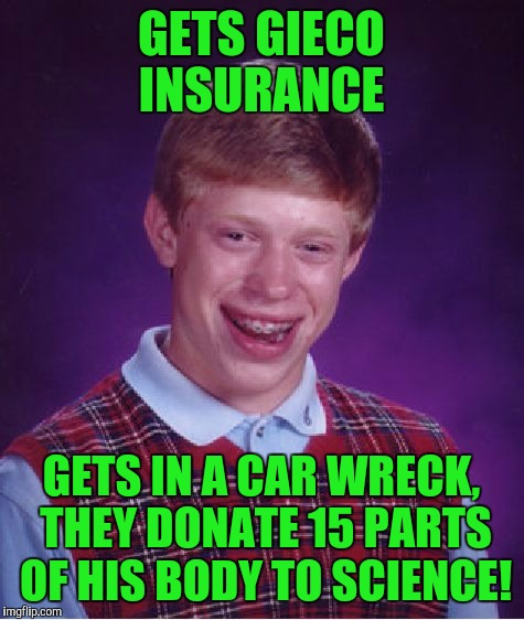 Bad Luck Brian Meme | GETS GIECO INSURANCE GETS IN A CAR WRECK, THEY DONATE 15 PARTS OF HIS BODY TO SCIENCE! | image tagged in memes,bad luck brian | made w/ Imgflip meme maker