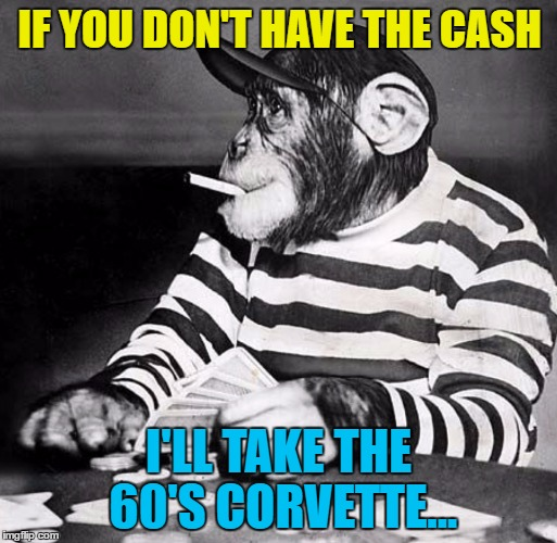Bad Luck Brian loses again... | IF YOU DON'T HAVE THE CASH I'LL TAKE THE 60'S CORVETTE... | image tagged in poker chimp,memes,animals,chimp,poker,cars | made w/ Imgflip meme maker