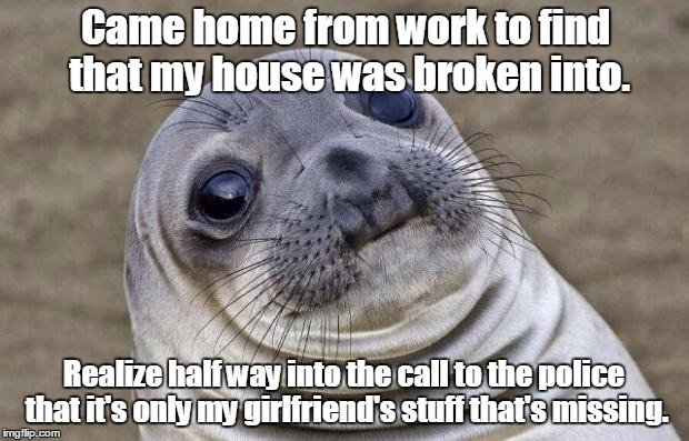 Awkward Moment Sealion Meme | Came home from work to find that my house was broken into. Realize half way into the call to the police that it's only my girlfriend's stuff | image tagged in memes,awkward moment sealion | made w/ Imgflip meme maker