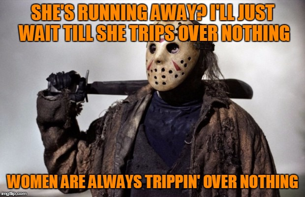 SHE'S RUNNING AWAY? I'LL JUST WAIT TILL SHE TRIPS OVER NOTHING WOMEN ARE ALWAYS TRIPPIN' OVER NOTHING | made w/ Imgflip meme maker
