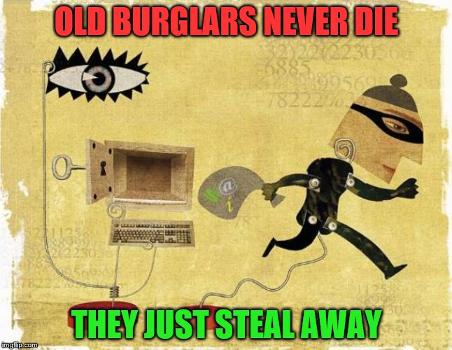 OLD BURGLARS NEVER DIE THEY JUST STEAL AWAY | image tagged in deviantart week - burglar looking for a window of opportunity | made w/ Imgflip meme maker