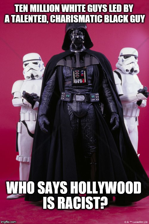 who says Hollywood is racist? | TEN MILLION WHITE GUYS LED BY A TALENTED, CHARISMATIC BLACK GUY WHO SAYS HOLLYWOOD IS RACIST? | image tagged in darth vader and stormtroopers,funny memes,star wars,memes | made w/ Imgflip meme maker