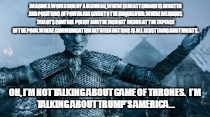 Game_of_Trump | IMAGINE A WORLD RUN BY A MADMAN, WHERE CLIMATE CHANGE IS DEBATED AND POSITIONS OF POWER ARE GIVEN TO THE UNQUALIFIED. WHERE RELIGIOUS ZEALOT | image tagged in trump | made w/ Imgflip meme maker
