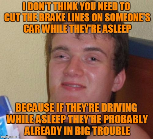 10 Guy Meme | I DON'T THINK YOU NEED TO CUT THE BRAKE LINES ON SOMEONE'S CAR WHILE THEY'RE ASLEEP BECAUSE IF THEY'RE DRIVING WHILE ASLEEP THEY'RE PROBABLY | image tagged in memes,10 guy | made w/ Imgflip meme maker