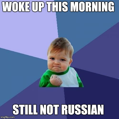 I am in no hurry . .. | WOKE UP THIS MORNING STILL NOT RUSSIAN | image tagged in memes,success kid,russian,not | made w/ Imgflip meme maker
