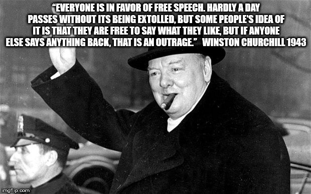 """EVERYONE IS IN FAVOR OF FREE SPEECH. HARDLY A DAY PASSES WITHOUT ITS BEING EXTOLLED, BUT SOME PEOPLE'S IDEA OF IT IS THAT THEY ARE FREE TO SAY WHAT THEY LIKE, BUT IF ANYONE ELSE SAYS ANYTHING BACK, THAT IS AN OUTRAGE.""   WINSTON CHURCHILL 1943 