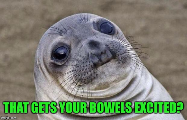 Awkward Moment Sealion Meme | THAT GETS YOUR BOWELS EXCITED? | image tagged in memes,awkward moment sealion | made w/ Imgflip meme maker