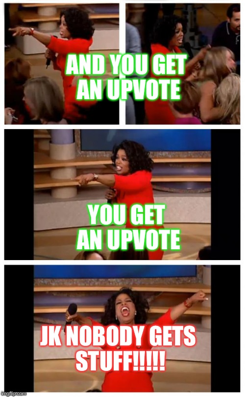 Oprah You Get A Car Everybody Gets A Car | YOU GET AN UPVOTE AND YOU GET AN UPVOTE JK NOBODY GETS STUFF!!!!! | image tagged in memes,oprah you get a car everybody gets a car | made w/ Imgflip meme maker