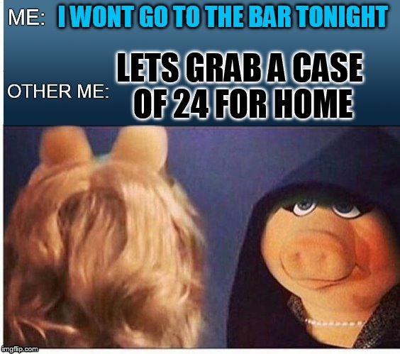 Evil Miss Piggy  | I WONT GO TO THE BAR TONIGHT LETS GRAB A CASE OF 24 FOR HOME | image tagged in evil miss piggy | made w/ Imgflip meme maker