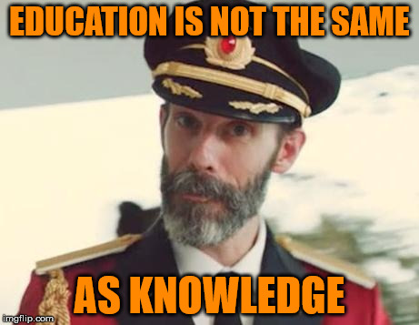 Education ≠ Knowledge | EDUCATION IS NOT THE SAME AS KNOWLEDGE | image tagged in captain obvious,education,knowledge,schools,memes,is football on yet | made w/ Imgflip meme maker