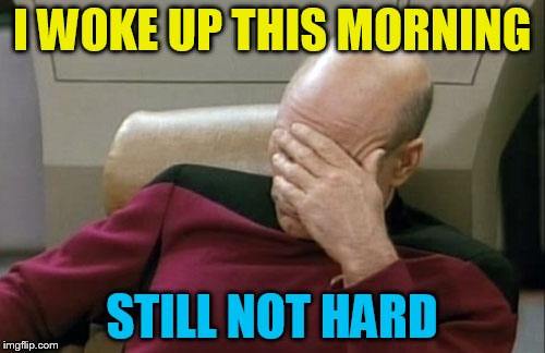 Captain Picard Facepalm Meme | I WOKE UP THIS MORNING STILL NOT HARD | image tagged in memes,captain picard facepalm | made w/ Imgflip meme maker