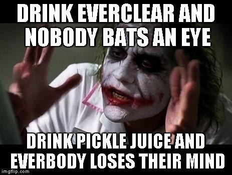 But I LIKE it... |  DRINK EVERCLEAR AND NOBODY BATS AN EYE; DRINK PICKLE JUICE AND EVERBODY LOSES THEIR MIND | image tagged in joker everyone loses their minds,memes,pickle,juice | made w/ Imgflip meme maker