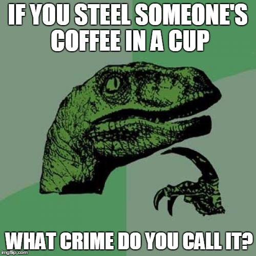 Philosoraptor Meme | IF YOU STEEL SOMEONE'S COFFEE IN A CUP WHAT CRIME DO YOU CALL IT? | image tagged in memes,philosoraptor | made w/ Imgflip meme maker