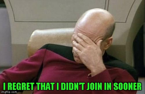 Captain Picard Facepalm Meme | I REGRET THAT I DIDN'T JOIN IN SOONER | image tagged in memes,captain picard facepalm | made w/ Imgflip meme maker