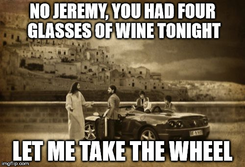 Jesus Talking To Cool Dude | NO JEREMY, YOU HAD FOUR GLASSES OF WINE TONIGHT LET ME TAKE THE WHEEL | image tagged in memes,jesus talking to cool dude | made w/ Imgflip meme maker