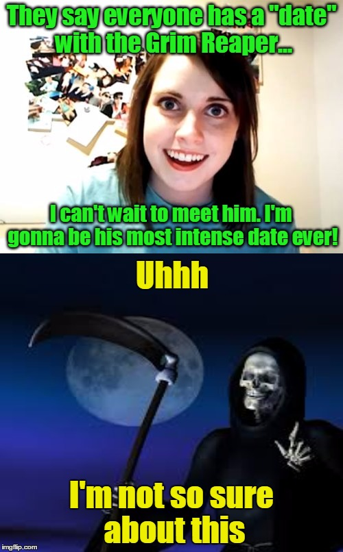 "R.I.P. = Restraining order In Peace |  They say everyone has a ""date"" with the Grim Reaper... I can't wait to meet him. I'm gonna be his most intense date ever! Uhhh; I'm not so sure about this 