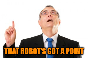 Man Pointing Up | THAT ROBOT'S GOT A POINT | image tagged in man pointing up | made w/ Imgflip meme maker