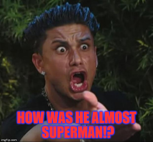 Pauly | HOW WAS HE ALMOST SUPERMAN!? | image tagged in pauly | made w/ Imgflip meme maker