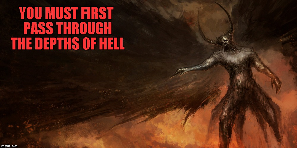 YOU MUST FIRST PASS THROUGH THE DEPTHS OF HELL | made w/ Imgflip meme maker